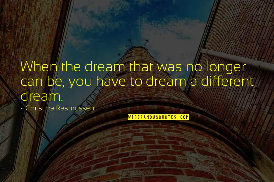 Dream Love Life Quotes By Christina Rasmussen: When the dream that was no longer can