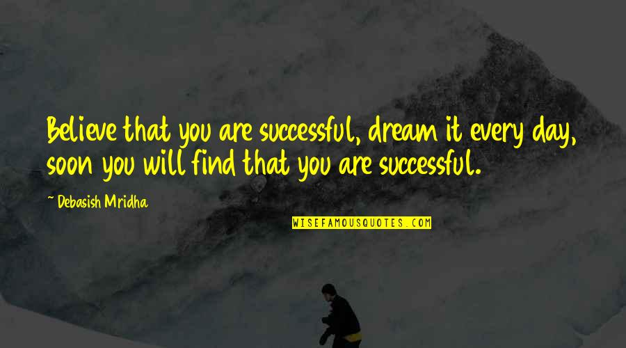 Dream Love Life Quotes By Debasish Mridha: Believe that you are successful, dream it every