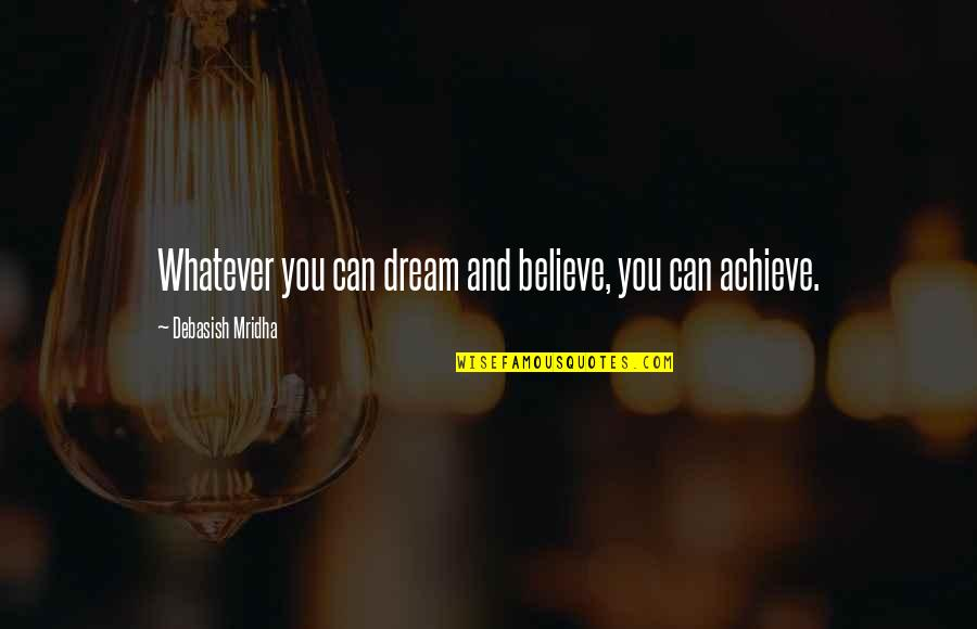 Dream Love Life Quotes By Debasish Mridha: Whatever you can dream and believe, you can