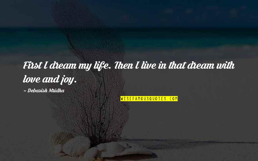 Dream Love Life Quotes By Debasish Mridha: First I dream my life. Then I live