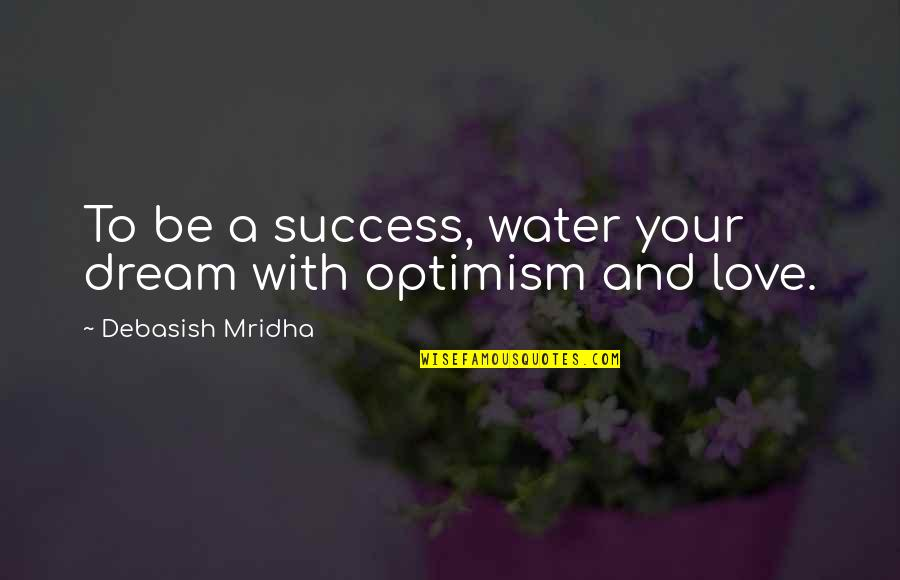 Dream Love Life Quotes By Debasish Mridha: To be a success, water your dream with