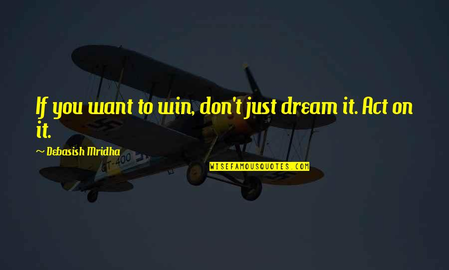 Dream Love Life Quotes By Debasish Mridha: If you want to win, don't just dream