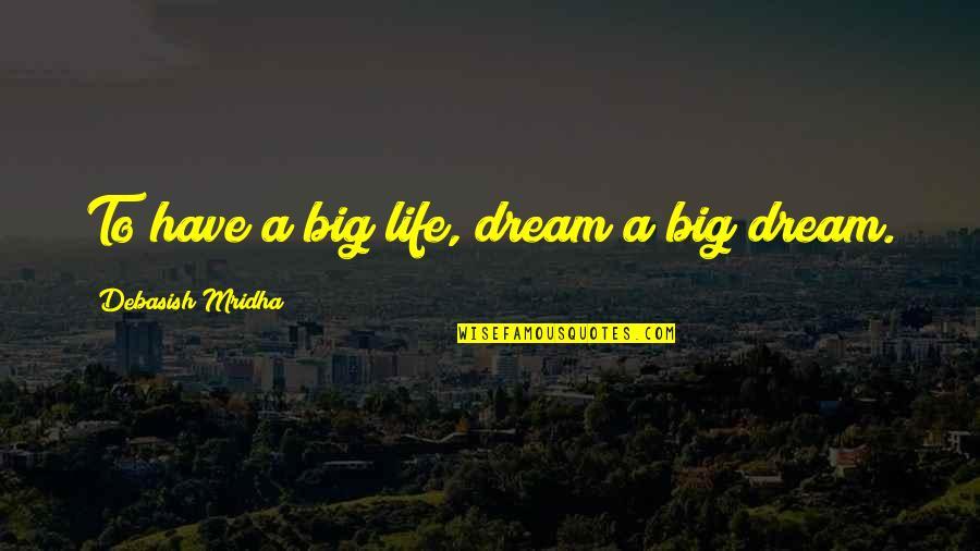 Dream Love Life Quotes By Debasish Mridha: To have a big life, dream a big