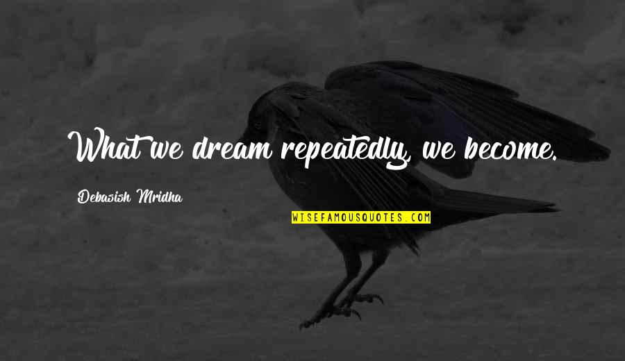 Dream Love Life Quotes By Debasish Mridha: What we dream repeatedly, we become.