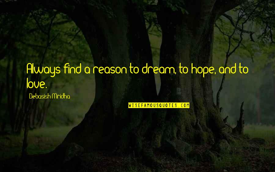Dream Love Life Quotes By Debasish Mridha: Always find a reason to dream, to hope,