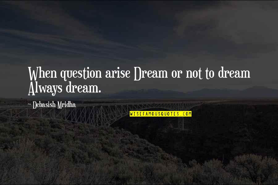 Dream Love Life Quotes By Debasish Mridha: When question arise Dream or not to dream
