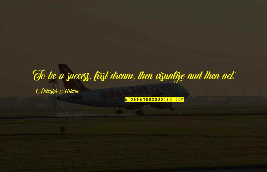 Dream Love Life Quotes By Debasish Mridha: To be a success, first dream, then visualize