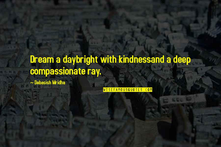 Dream Love Life Quotes By Debasish Mridha: Dream a daybright with kindnessand a deep compassionate