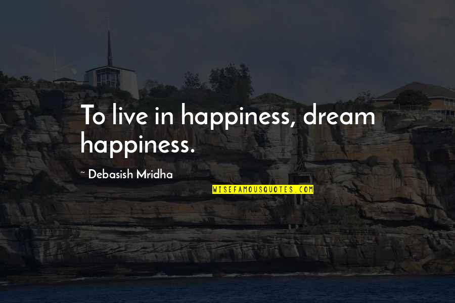 Dream Love Life Quotes By Debasish Mridha: To live in happiness, dream happiness.