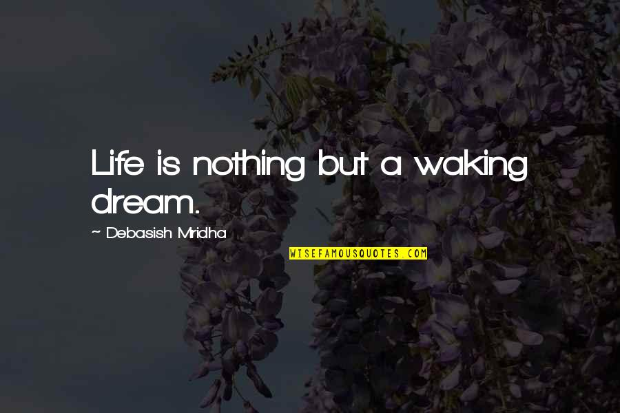 Dream Love Life Quotes By Debasish Mridha: Life is nothing but a waking dream.