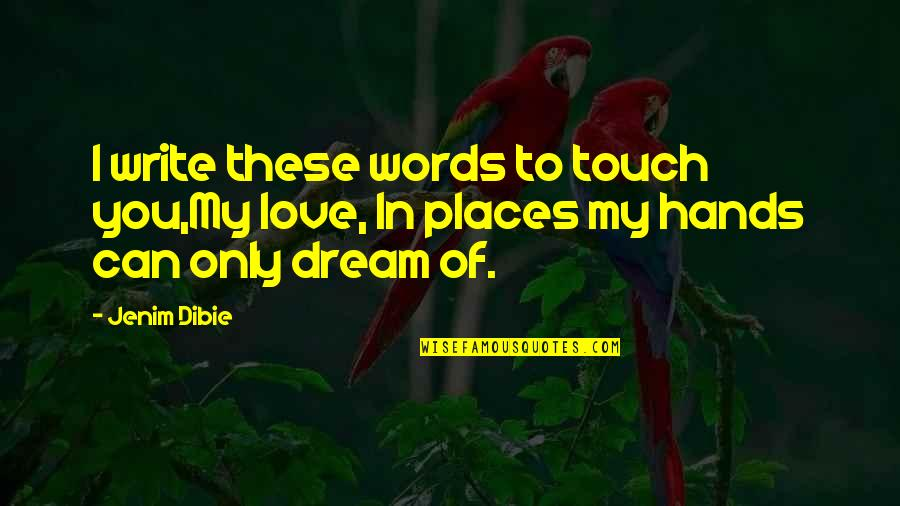 Dream Love Life Quotes By Jenim Dibie: I write these words to touch you,My love,