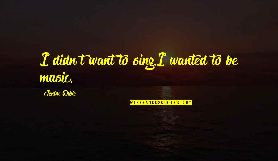 Dream Love Life Quotes By Jenim Dibie: I didn't want to sing.I wanted to be