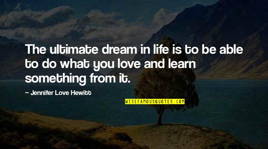 Dream Love Life Quotes By Jennifer Love Hewitt: The ultimate dream in life is to be