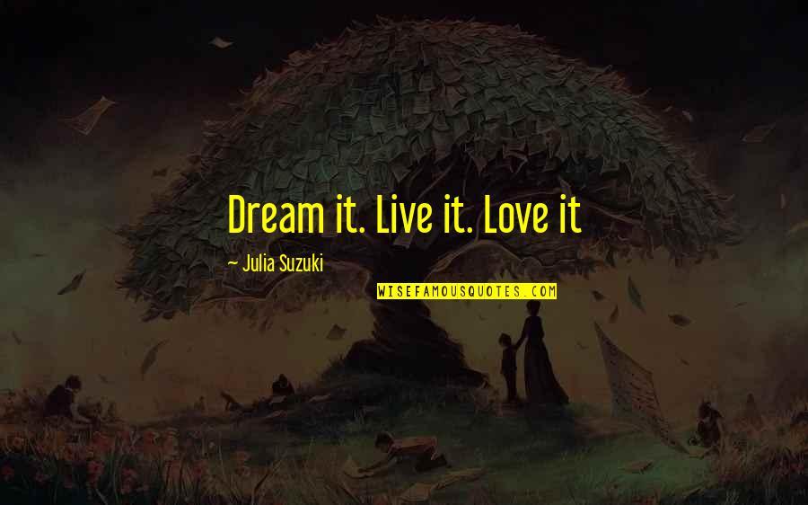 Dream Love Life Quotes By Julia Suzuki: Dream it. Live it. Love it