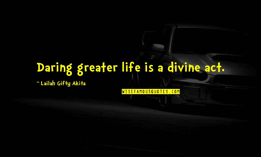 Dream Love Life Quotes By Lailah Gifty Akita: Daring greater life is a divine act.