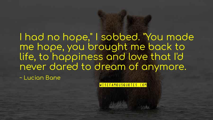 """Dream Love Life Quotes By Lucian Bane: I had no hope,"""" I sobbed. """"You made"""