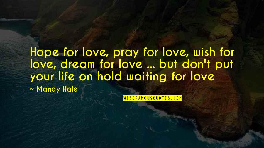 Dream Love Life Quotes By Mandy Hale: Hope for love, pray for love, wish for