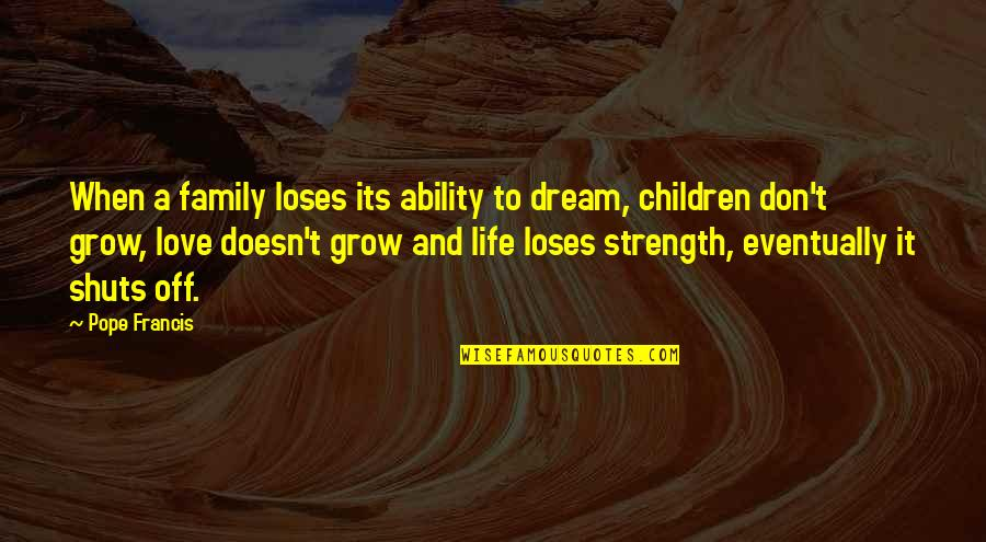 Dream Love Life Quotes By Pope Francis: When a family loses its ability to dream,