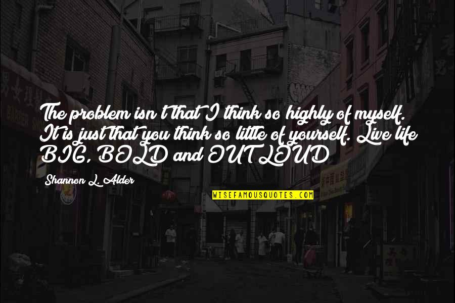 Dream Love Life Quotes By Shannon L. Alder: The problem isn't that I think so highly