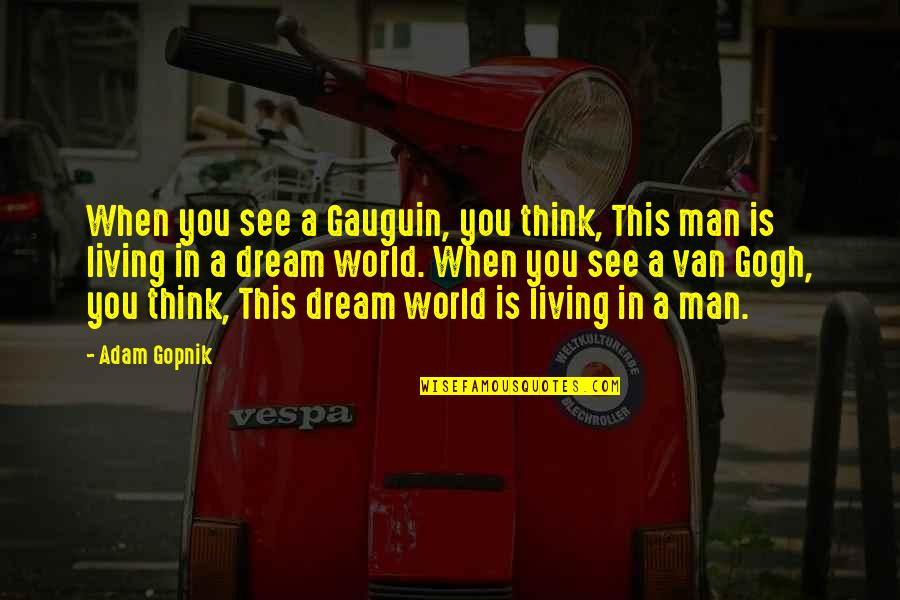 Dream World Quotes By Adam Gopnik: When you see a Gauguin, you think, This