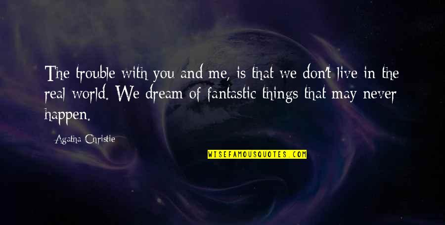 Dream World Quotes By Agatha Christie: The trouble with you and me, is that