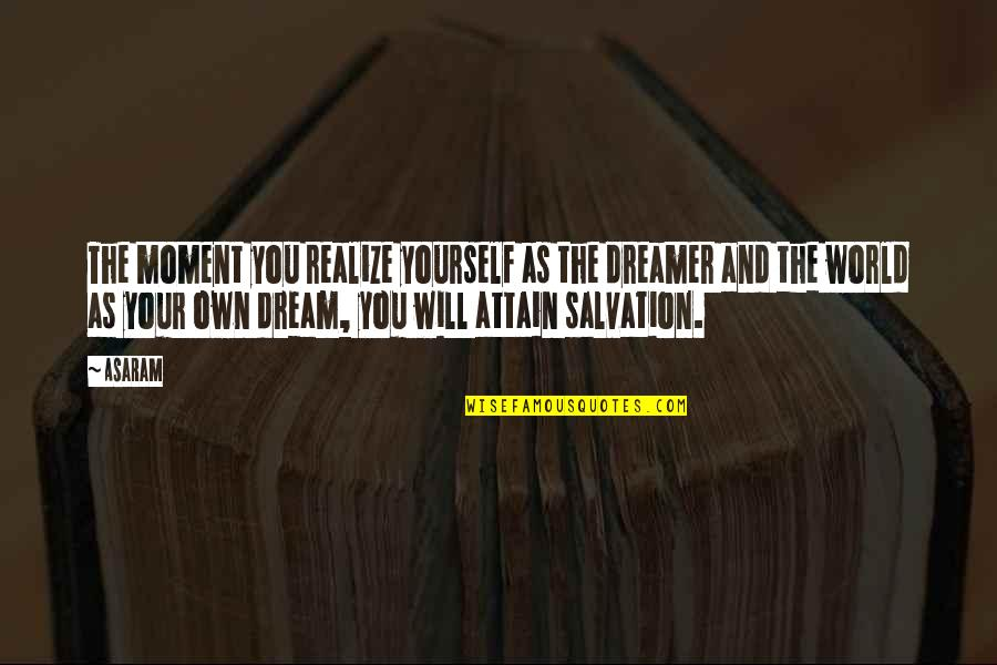 Dream World Quotes By Asaram: The moment you realize yourself as the dreamer