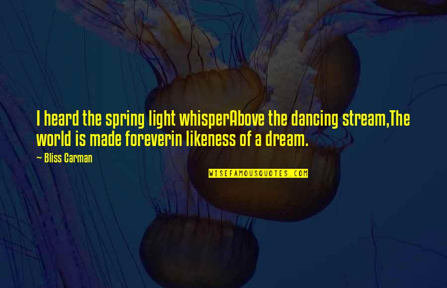 Dream World Quotes By Bliss Carman: I heard the spring light whisperAbove the dancing