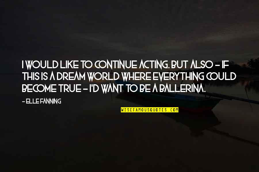 Dream World Quotes By Elle Fanning: I would like to continue acting. But also