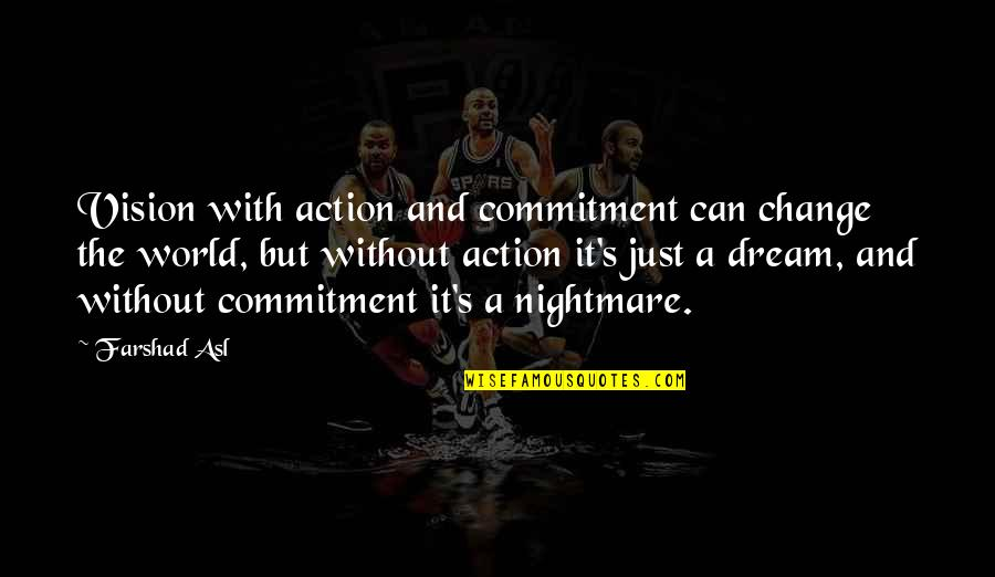 Dream World Quotes By Farshad Asl: Vision with action and commitment can change the