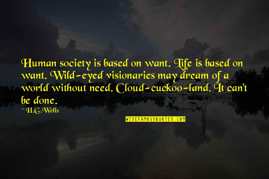 Dream World Quotes By H.G.Wells: Human society is based on want. Life is