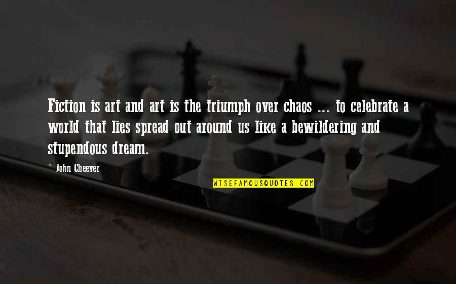 Dream World Quotes By John Cheever: Fiction is art and art is the triumph