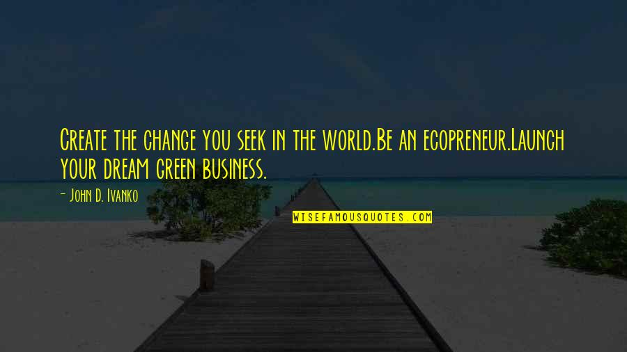 Dream World Quotes By John D. Ivanko: Create the change you seek in the world.Be