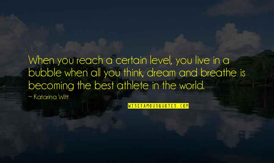 Dream World Quotes By Katarina Witt: When you reach a certain level, you live