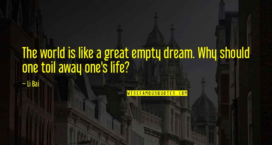 Dream World Quotes By Li Bai: The world is like a great empty dream.
