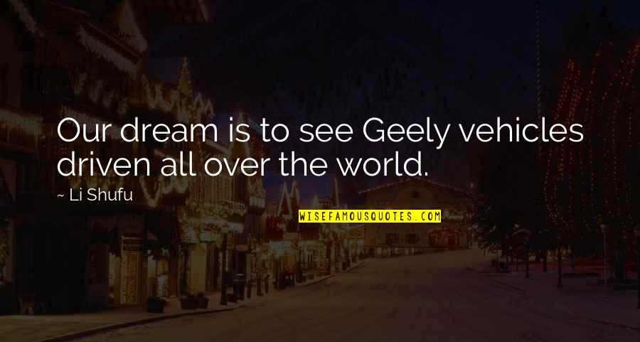 Dream World Quotes By Li Shufu: Our dream is to see Geely vehicles driven