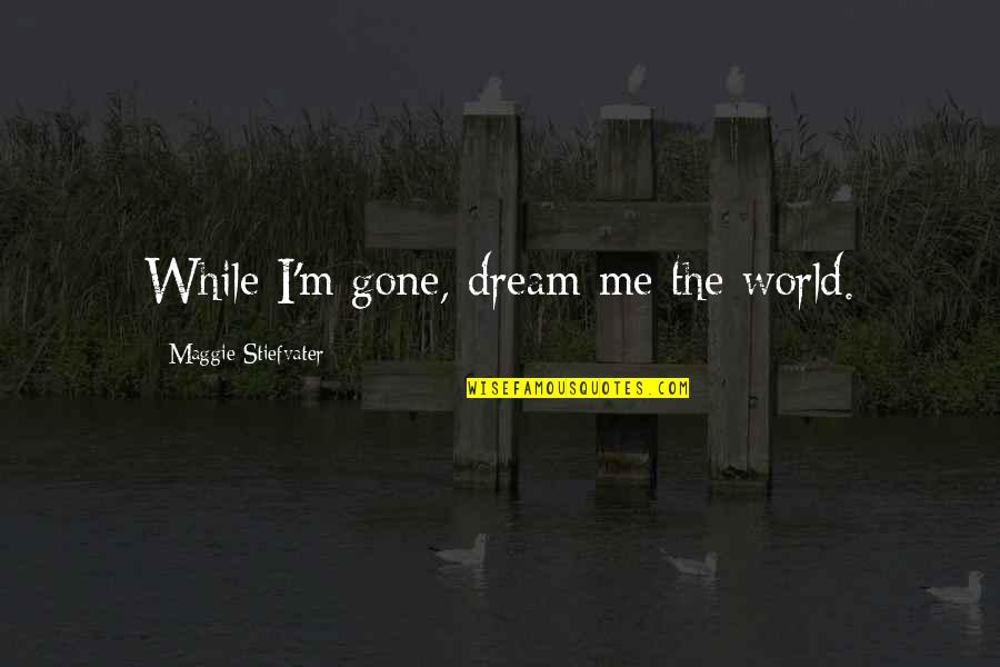 Dream World Quotes By Maggie Stiefvater: While I'm gone, dream me the world.