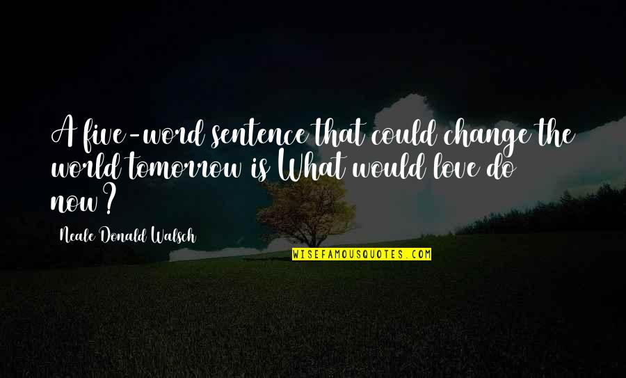 Dream World Quotes By Neale Donald Walsch: A five-word sentence that could change the world