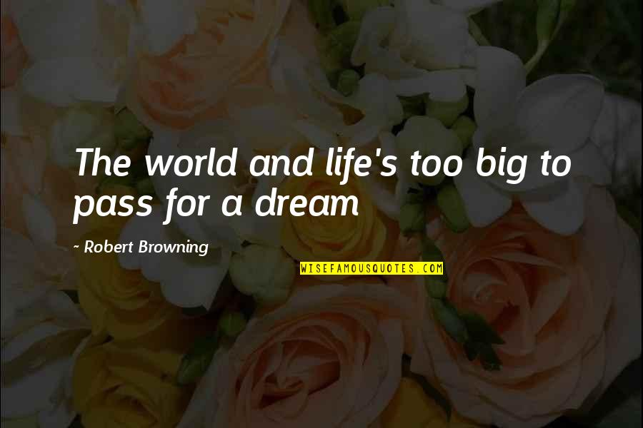Dream World Quotes By Robert Browning: The world and life's too big to pass