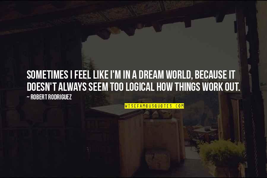 Dream World Quotes By Robert Rodriguez: Sometimes I feel like I'm in a dream
