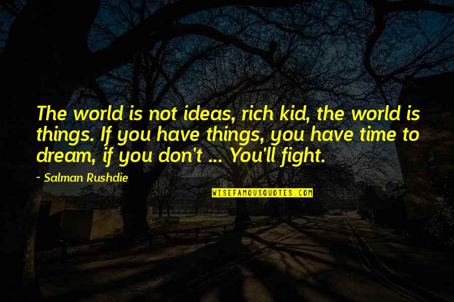 Dream World Quotes By Salman Rushdie: The world is not ideas, rich kid, the