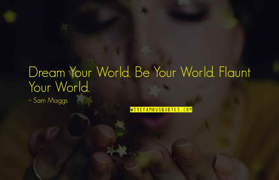 Dream World Quotes By Sam Maggs: Dream Your World. Be Your World. Flaunt Your