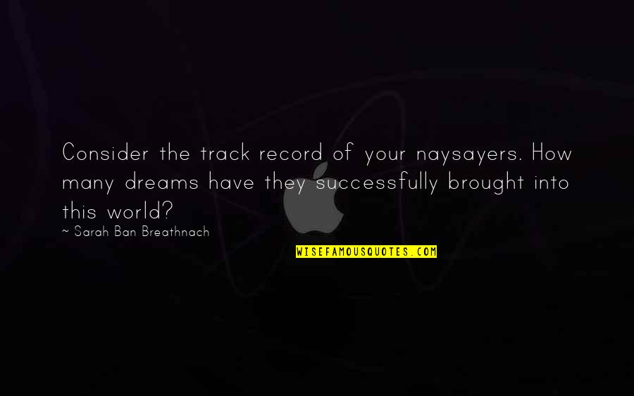 Dream World Quotes By Sarah Ban Breathnach: Consider the track record of your naysayers. How