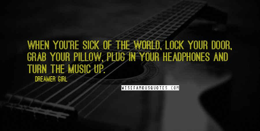 Dreamer Girl quotes: When you're sick of the world, lock your door, grab your pillow, plug in your headphones and turn the music up.