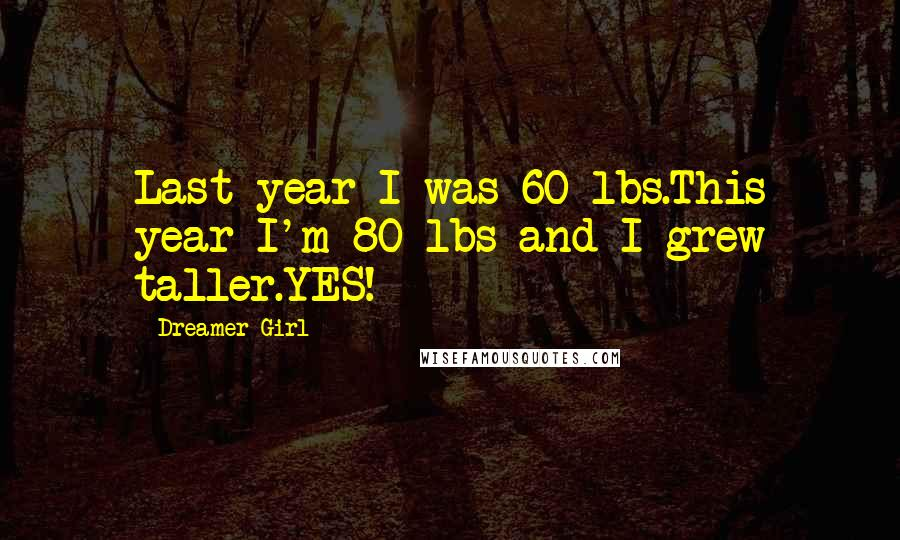 Dreamer Girl quotes: Last year I was 60 lbs.This year I'm 80 lbs and I grew taller.YES!