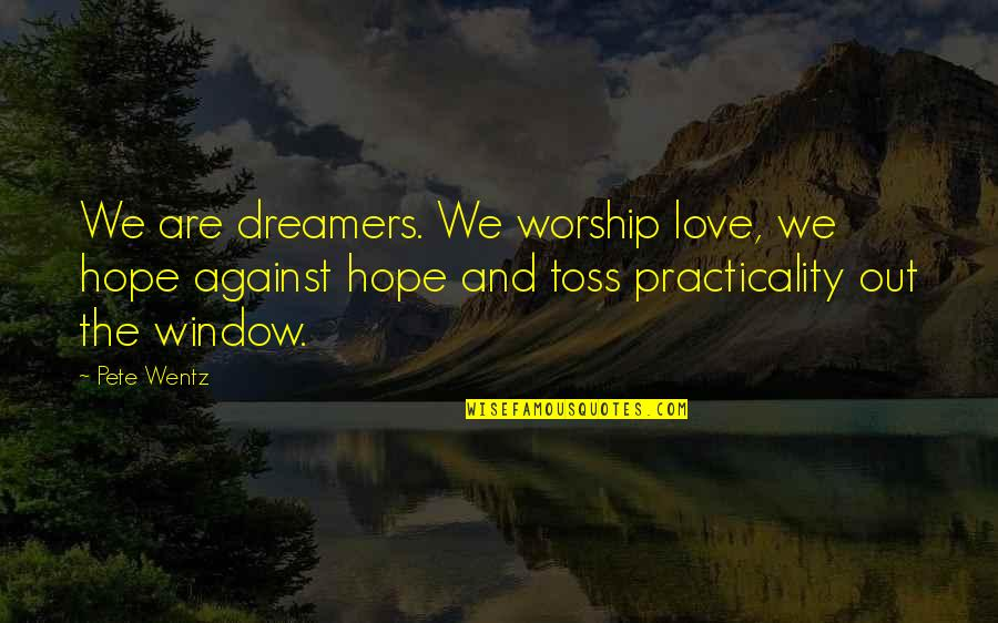 Dreamers And Love Quotes By Pete Wentz: We are dreamers. We worship love, we hope
