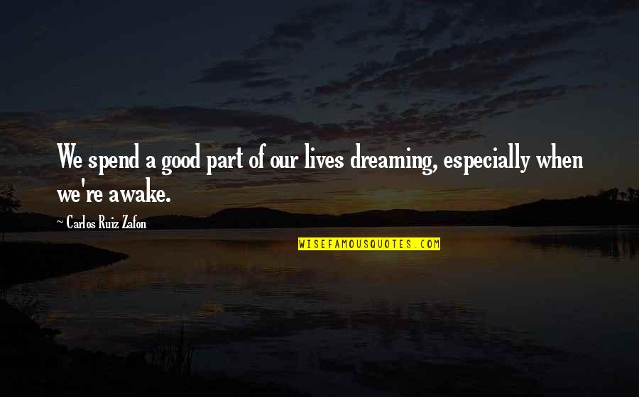 Dreaming Awake Quotes By Carlos Ruiz Zafon: We spend a good part of our lives