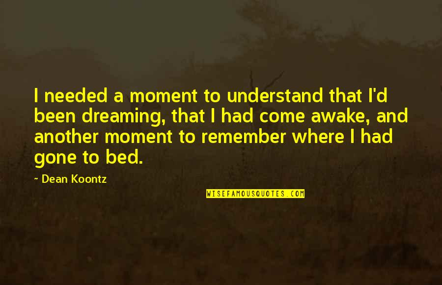 Dreaming Awake Quotes By Dean Koontz: I needed a moment to understand that I'd