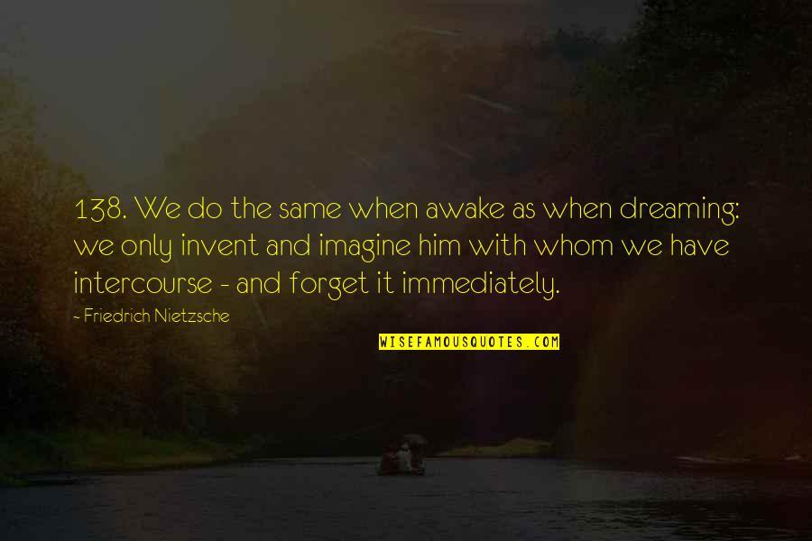Dreaming Awake Quotes By Friedrich Nietzsche: 138. We do the same when awake as