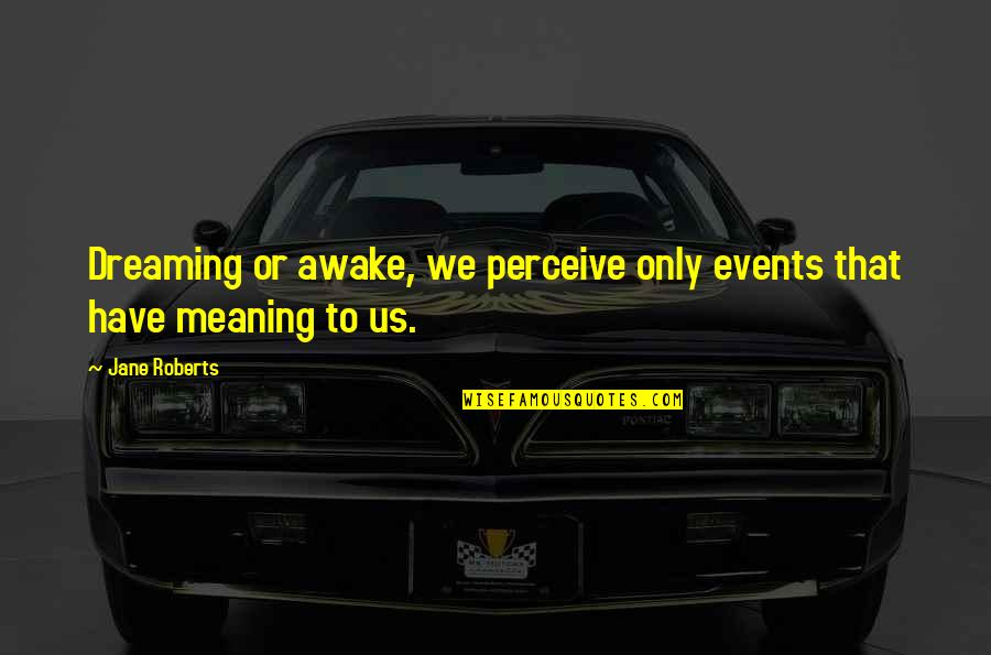 Dreaming Awake Quotes By Jane Roberts: Dreaming or awake, we perceive only events that