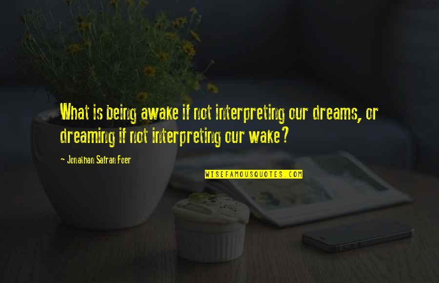 Dreaming Awake Quotes By Jonathan Safran Foer: What is being awake if not interpreting our